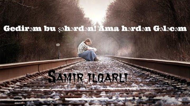 Gedirem Bu Seherden Ama Herden Gelecem 2017 Hit Samir Ilqarli Exlusive