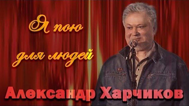 Александр Харчиков - Я пою для людей