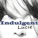 Indulgent Lucie - I Want to Go Home