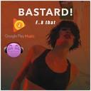 Bastard - F k that