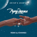 ANIVAR ADAMYAN - Руку держи REMIX by IOHANNES