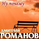 Дмитрий Романов - Ну почему