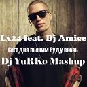 Lx24 feat Dj Amice - Сегодня пьяним буду вновь DJ YuRKo Mashup