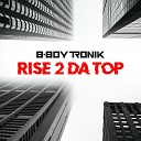 B Boy Tronik - Rise 2 Da Top