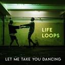 Life Loops - Let Me Take You Dancing