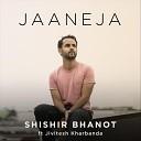 Shishir Bhanot feat Jivitesh Kharbanda - Jaaneja feat Jivitesh Kharbanda