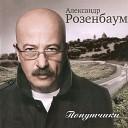 А.Розенбаум - В 30 ЛЕТ ТЫ ЕЩЕ ПАЦАН!... (zaycev.net)