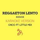 Reggaeton Lento (Remix) (Originally by CNCO ft. Little Mix) (Karaoke Version)