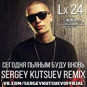Lx24 - Сегодня Пьяным Буду Вновь (Sergey Kutsuev Remix) - www.LUXEmusic.su
