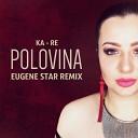 Ka-Re - Половина (Eugene Star Remix) (Radio Edit)