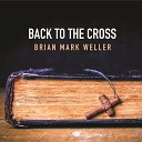 Brian Mark Weller - Back to the Cross
