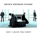 Seven Second Chase - Can I Leave You Now