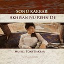 Sonu Kakkar Tony Kakkar - Akhiyan Nu Rehn De