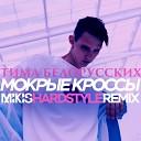 Тима Белорусских - Мокрые кроссы (Mikis Hardstyle Remix)