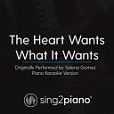 Sing2Piano - The Heart Wants What It Wants Originally Performed By Selena Gomez Piano Karaoke Version