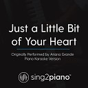 Sing2Piano - Just a Little Bit of Your Heart Originally Performed By Ariana Grande Piano Karaoke Version