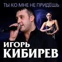 002 Игорь Кибирев - Ты Ко Мне Не Придешь