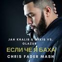Jah Khalib & Mikis vs. Glazur - Если че я Баха (Chris Fader Mash)