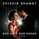 Shishir Bhanot - Kho Gaye Hum Kahan Love Reprise