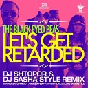 The Black Eyed Peas - Let s Get Retarded DJ Shtopor DJ Sasha Style Remix