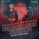 GAYAZOV$ BROTHER$ - Не мани меня танцпол (Belkeen & Frost Radio Remix) (Topmuzon.net)