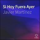 Javier Martinez - Si Hoy Fuera Ayer