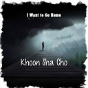 Khoon Sha Cho - I Want to Go Home