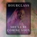Hourglass - She ll Be Coming Soon