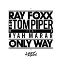 Ray Foxx Tom Piper Feat Ayah Marar - Only Way Radio Edit
