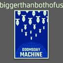 biggerthanbothofus - Doomsday Machine