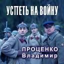 ПРОЦЕНКО ВЛАДИМИР - 1 УСПЕТЬ НА ВОЙНУ