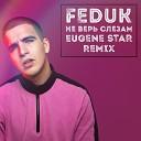 Feduk - Не Верь Слезам Eugene Star Remix Radio Edit