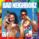 Bad Neighborz feat C - Once You Got It feat C