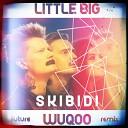 Little Big - Skibidi WUQOO Future Remix