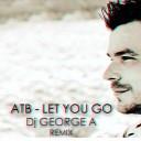 ATB - Let you go Dj GEORGE A Remix