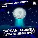 Тайпан Agunda - Луна Не Знает Пути D Anuchin Vasiliy Fedorov Remix
