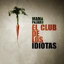 Mam P jaro - El Club de los Idiotas
