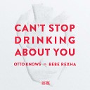 Otto Knows vs Bebe Rexha - Can t Stop Drinking About You Extended Edit