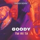 Goody - Ты Не Та Fagira Remix