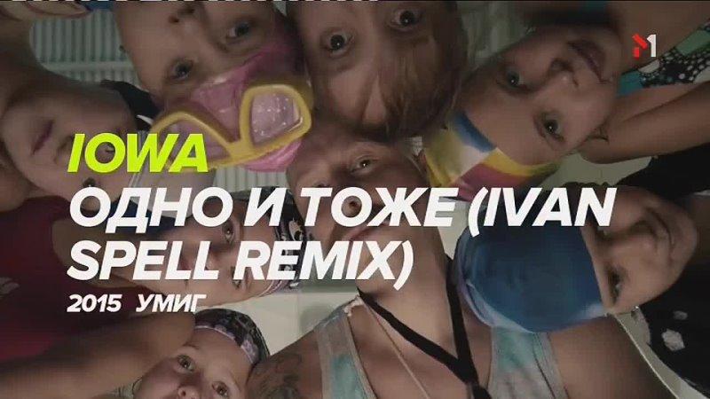 IOWA Одно и то же Ivan Spell remix М1 1008404073156 едит