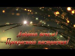 видеооткрытка_доброго_вечера_прекрасного.mp4