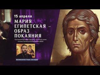 4. Протоиерей Евгений Попиченко: «Мария Египетская - образ покаяния»