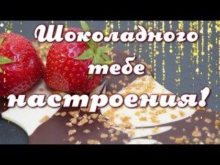 Хорошего дня и отличного настроения_Доброе утро_Позитив на весь день_Шоколадного тебе настроения💌💌💌.mp4