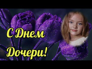С Днём Дочери! 25 апреля. Поздравление с Днем Дочери. Открытка для дочери. Шикарная песня для дочери.mp4