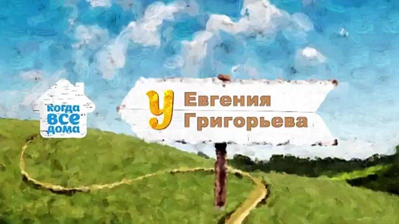 Когда все дома у Евгения Григорьева mp4