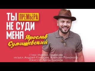 Ярослав Сумишевский — «Ты не суди меня» (Премьера 2021)