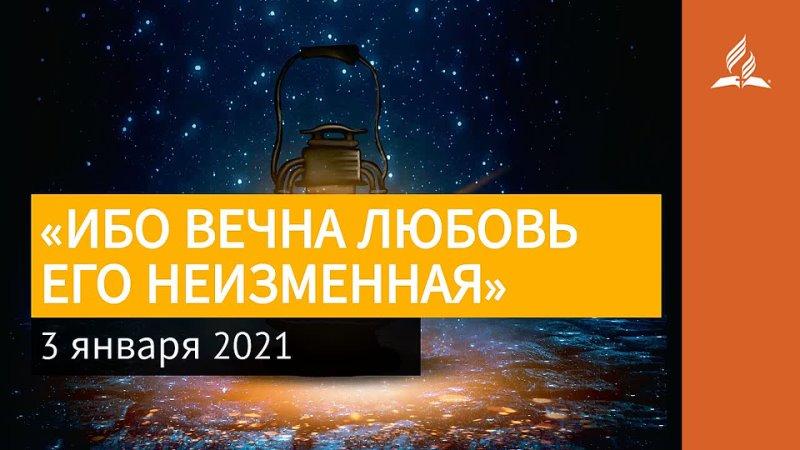 3 января 2021 ИБО ВЕЧНА ЛЮБОВЬ ЕГО НЕИЗМЕННАЯ Ты возжигаешь светильник мой Господи Адвентисты