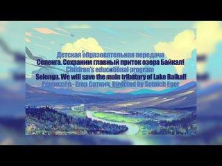 Детская образовательная передача «Селенга. Сохраним главный приток озера Байкал!»