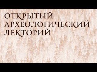 Открытый археологический лекторий. «Салымский край: от артефакта до картины прошлого»