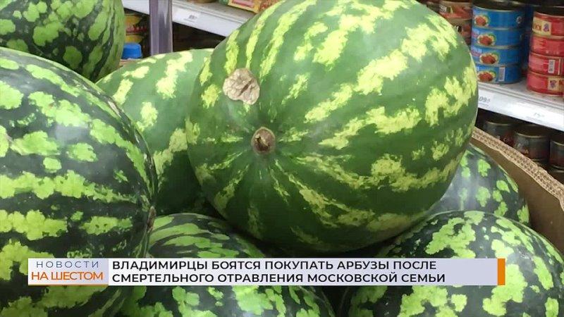 Владимирцы боятся покупать арбузы после смертельного отравления московской семьи mp4